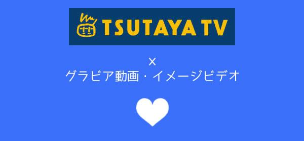 TSUTAYA TVのグラビア動画・イメージビデオ